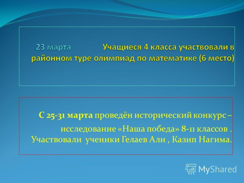 С 25-31 марта проведён исторический конкурс – исследование «Наша победа» 8-11 классов. Участвовали ученики Гелаев Али, Казип Нагима.