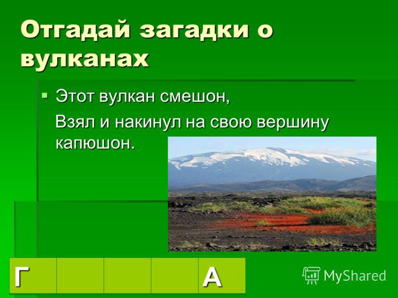 Отгадай загадки о вулканах Давно признаться пора, Давно признаться пора, Что для японцев этот вулкан – «священная гора». Что для японцев этот вулкан – «священная гора». ФА