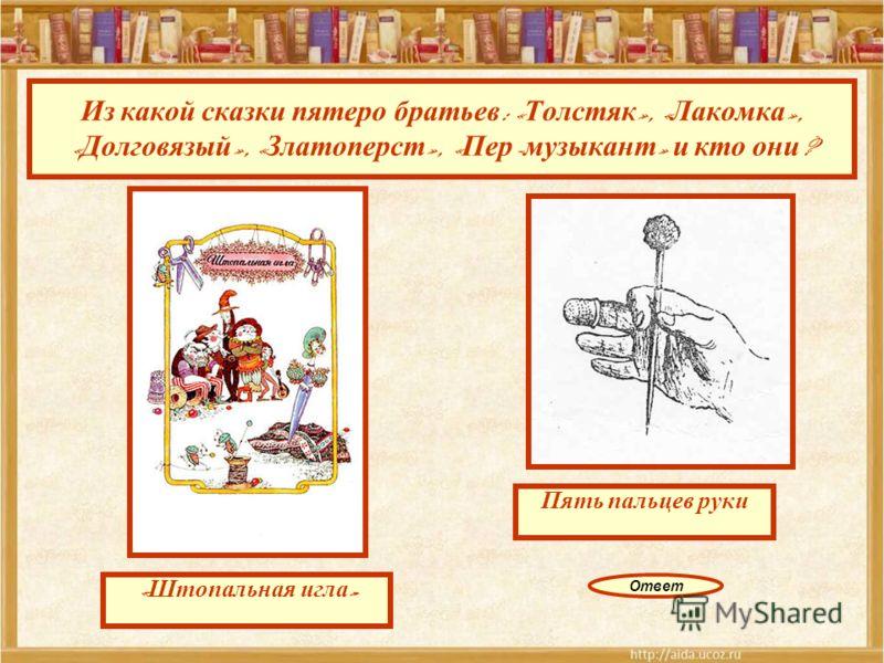 Из какой сказки пятеро братьев : « Толстяк », « Лакомка », « Долговязый », « Златоперст », « Пер - музыкант » и кто они ? Пять пальцев руки « Штопальная игла » Ответ