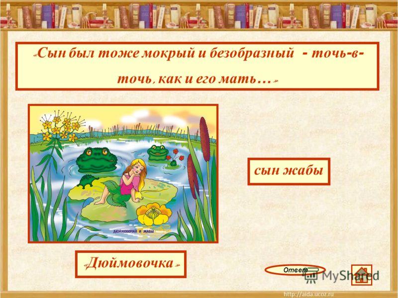 « Сын был тоже мокрый и безобразный - точь-в- точь, как и его мать… » Ответ « Дюймовочка » сын жабы