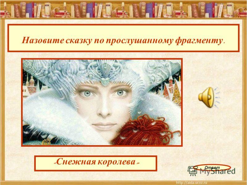 Назовите сказку по прослушанному фрагменту. « Снежная королева » Ответ