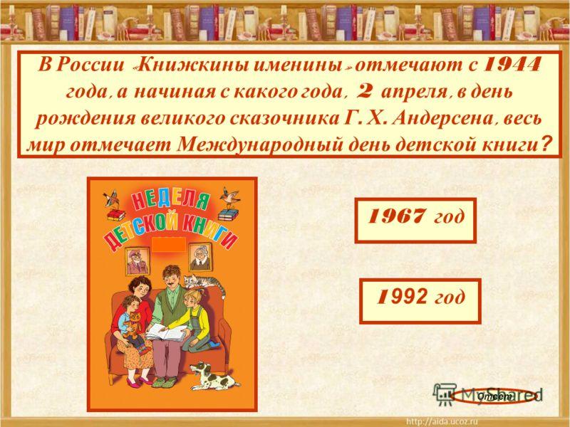 В России « Книжкины именины » отмечают с 1944 года, а начиная с какого года, 2 апреля, в день рождения великого сказочника Г. Х. Андерсена, весь мир отмечает Международный день детской книги? 1967 год 1 875 год 1 992 год 1 978 год Ответ