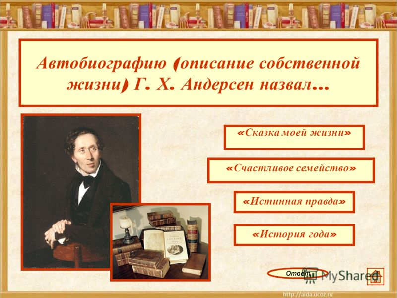Автобиографию ( описание собственной жизни ) Г. Х. Андерсен назвал … « Сказка моей жизни » « Истинная правда » « История года » « Счастливое семейство » Ответ