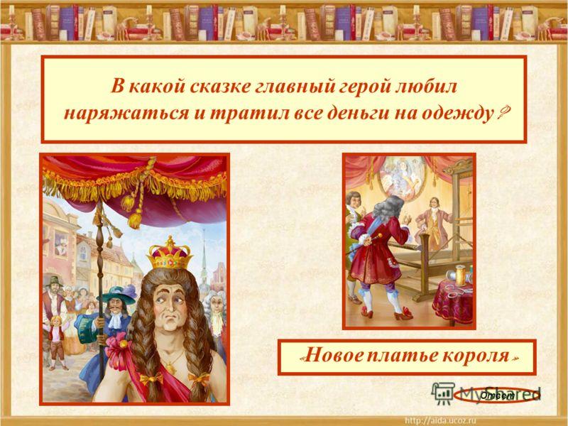 В какой сказке главный герой любил наряжаться и тратил все деньги на одежду ? « Новое платье короля » Ответ