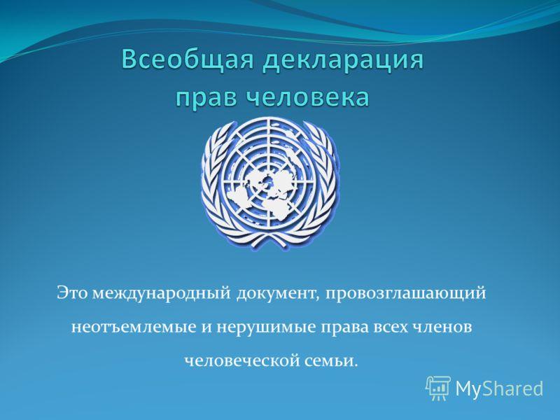 Это международный документ, провозглашающий неотъемлемые и нерушимые права всех членов человеческой семьи.