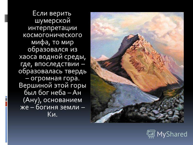 Если верить шумерской интерпретации космогонического мифа, то мир образовался из хаоса водной среды, где, впоследствии – образовалась твердь – огромная гора. Вершиной этой горы был бог неба – Ан (Ану), основанием же – богиня земли – Ки.