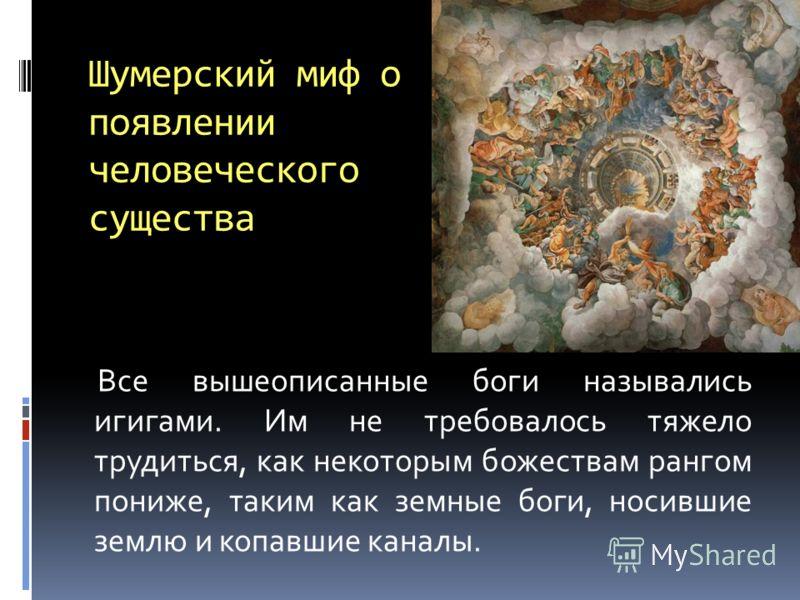 Шумерский миф о появлении человеческого существа Все вышеописанные боги назывались игигами. Им не требовалось тяжело трудиться, как некоторым божествам рангом пониже, таким как земные боги, носившие землю и копавшие каналы.