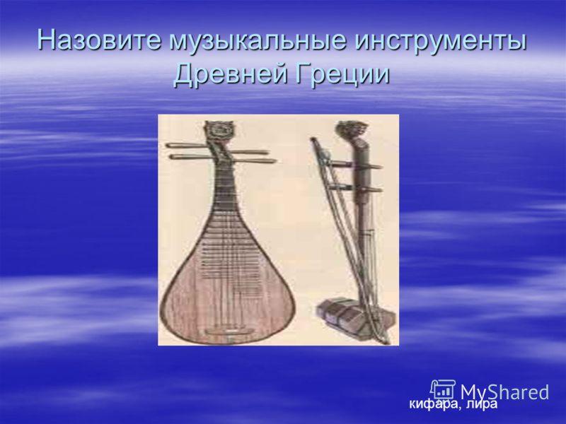Назовите музыкальные инструменты Древней Греции кифара, лира