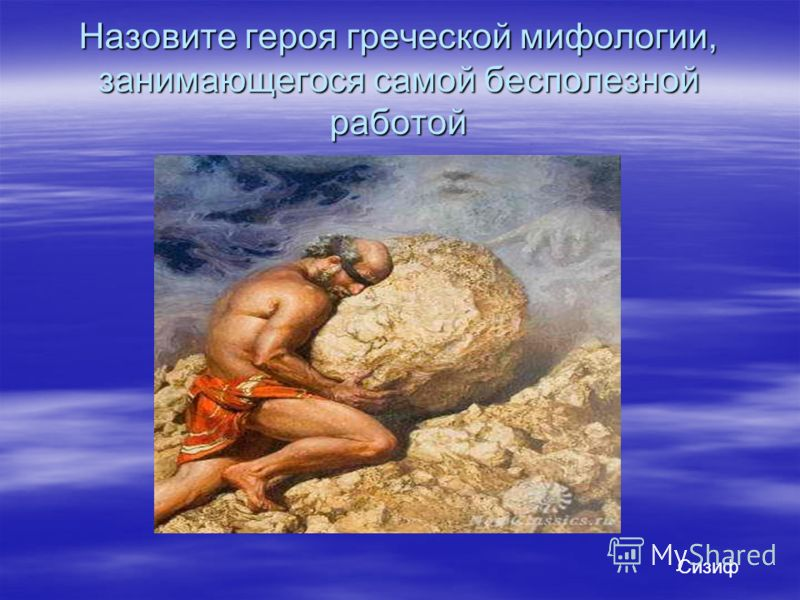 Назовите героя греческой мифологии, занимающегося самой бесполезной работой Сизиф