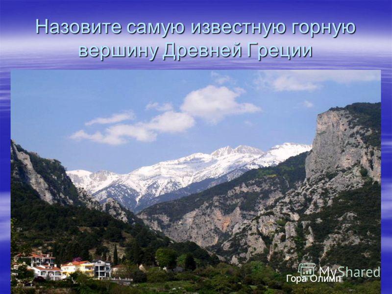 Назовите самую известную горную вершину Древней Греции Гора Олимп