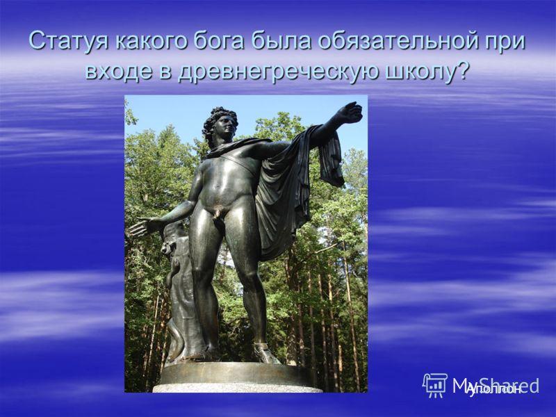 Статуя какого бога была обязательной при входе в древнегреческую школу? Аполлон