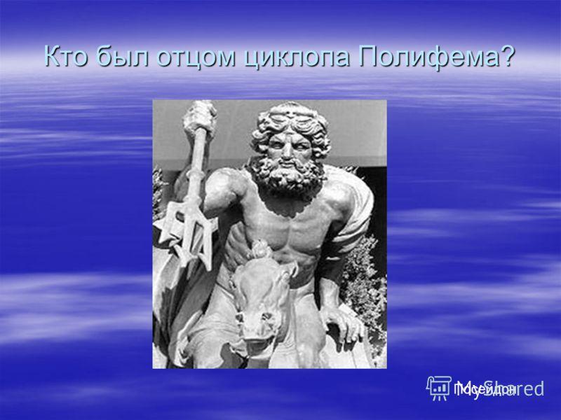 Кто был отцом циклопа Полифема? Посейдон