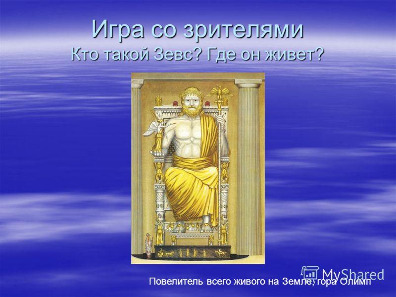 Игра со зрителями Кто такой Зевс? Где он живет? Повелитель всего живого на Земле, гора Олимп