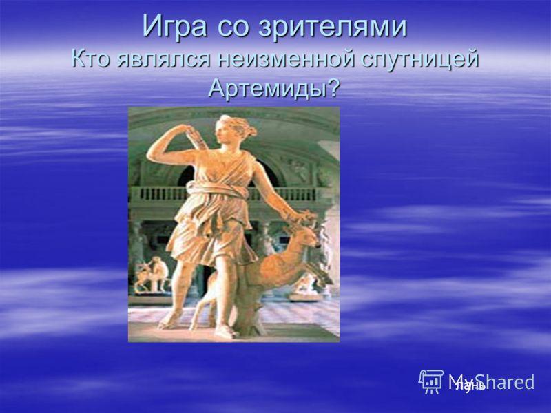 Игра со зрителями Кто являлся неизменной спутницей Артемиды? лань