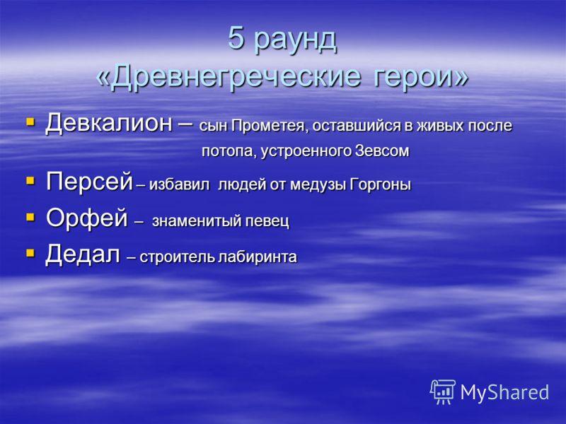 5 раунд «Древнегреческие герои» Девкалион – сын Прометея, оставшийся в живых после Девкалион – сын Прометея, оставшийся в живых после потопа, устроенного Зевсом потопа, устроенного Зевсом Персей – избавил людей от медузы Горгоны Персей – избавил люде