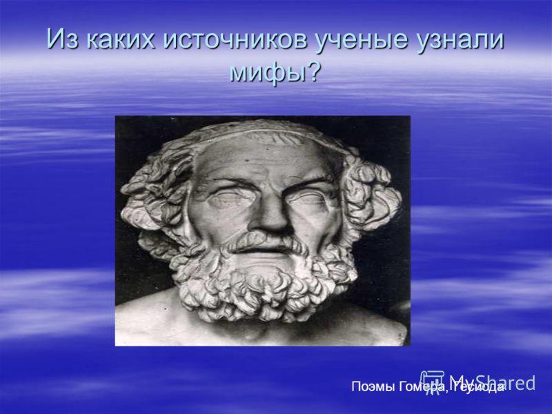 Из каких источников ученые узнали мифы? Поэмы Гомера, Гесиода