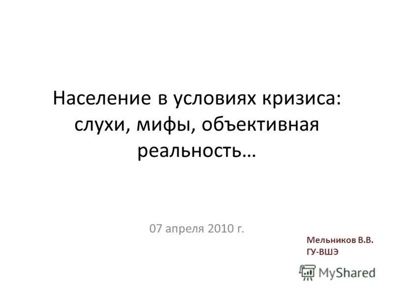 Население в условиях кризиса: слухи, мифы, объективная реальность… 07 апреля 2010 г. Мельников В.В. ГУ-ВШЭ