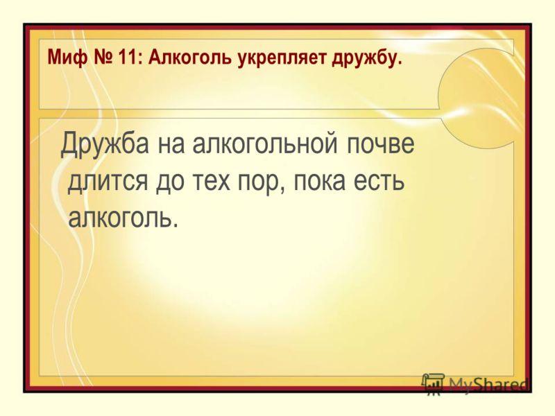 Миф 11: Алкоголь укрепляет дружбу. Дружба на алкогольной почве длится до тех пор, пока есть алкоголь.