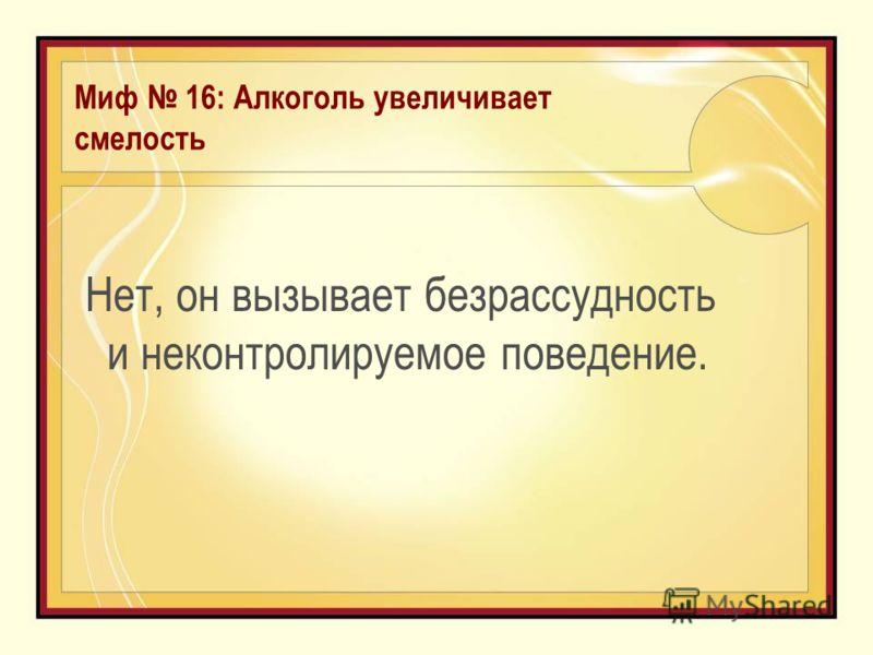Миф 16: Алкоголь увеличивает смелость Нет, он вызывает безрассудность и неконтролируемое поведение.