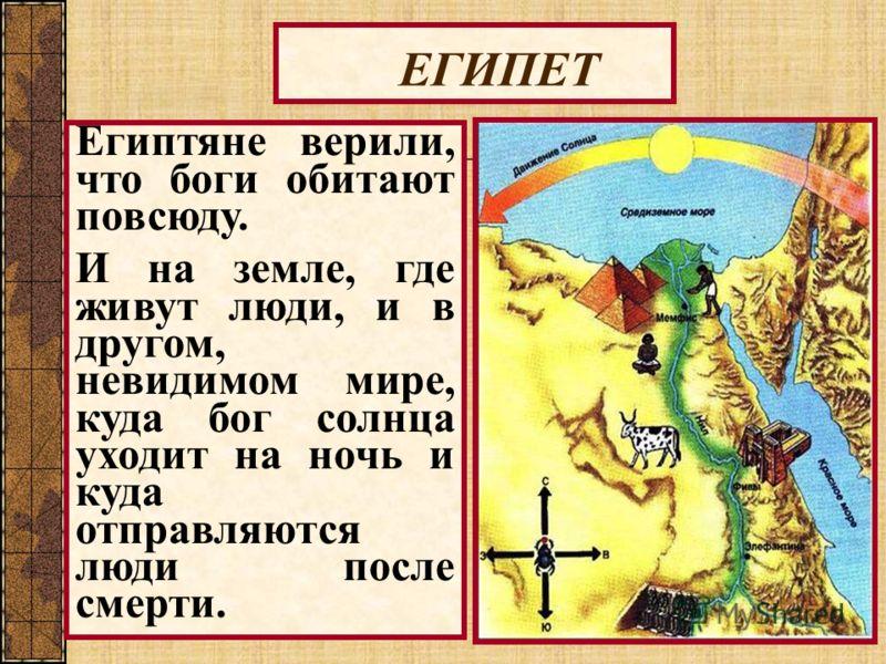 ЕГИПЕТ Египтяне верили, что боги обитают повсюду. И на земле, где живут люди, и в другом, невидимом мире, куда бог солнца уходит на ночь и куда отправляются люди после смерти.