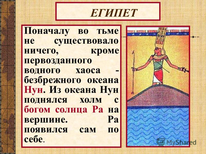ЕГИПЕТ Поначалу во тьме не существовало ничего, кроме первозданного водного хаоса - безбрежного океана Нун. Из океана Нун поднялся холм с богом солнца Ра на вершине. Ра появился сам по себе.
