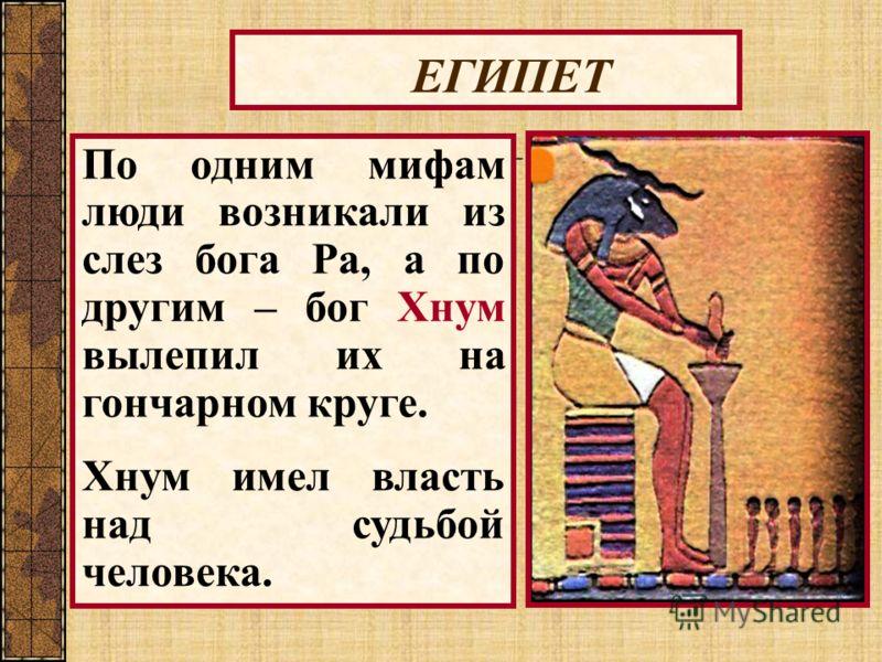 ЕГИПЕТ По одним мифам люди возникали из слез бога Ра, а по другим – бог Хнум вылепил их на гончарном круге. Хнум имел власть над судьбой человека.
