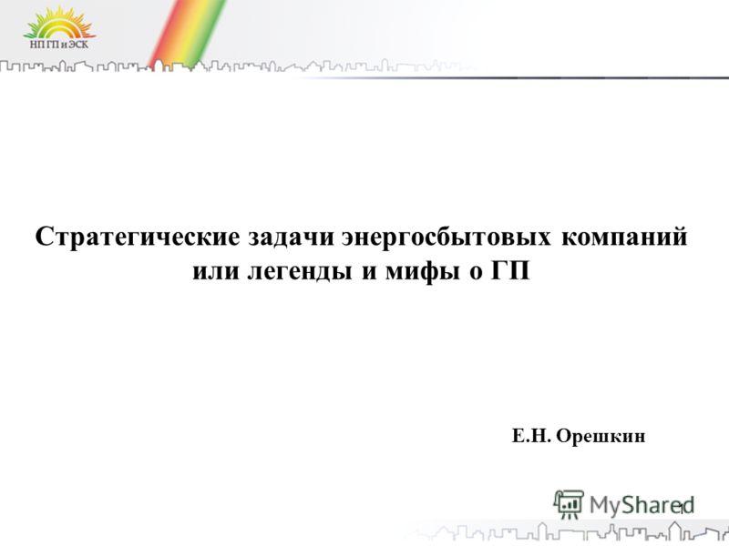 Стратегические задачи энергосбытовых компаний или легенды и мифы о ГП Е.Н. Орешкин 1
