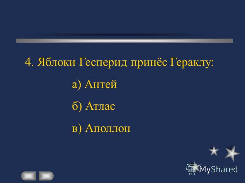 4. Яблоки Гесперид принёс Гераклу: а) Антей б) Атлас в) Аполлон