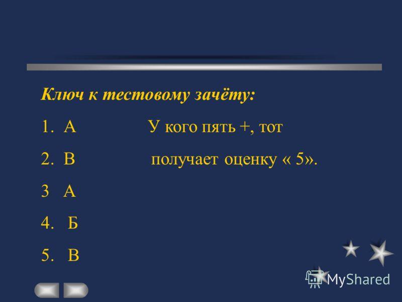 Ключ к тестовому зачёту: 1. А У кого пять +, тот 2. В получает оценку « 5». 3 А 4. Б 5. В