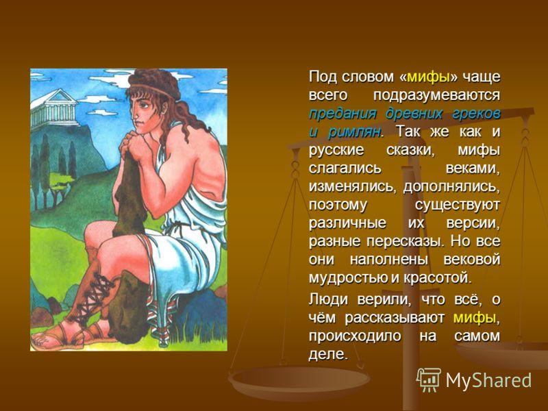 Под словом «мифы» чаще всего подразумеваются предания древних греков и римлян. Так же как и русские сказки, мифы слагались веками, изменялись, дополнялись, поэтому существуют различные их версии, разные пересказы. Но все они наполнены вековой мудрост