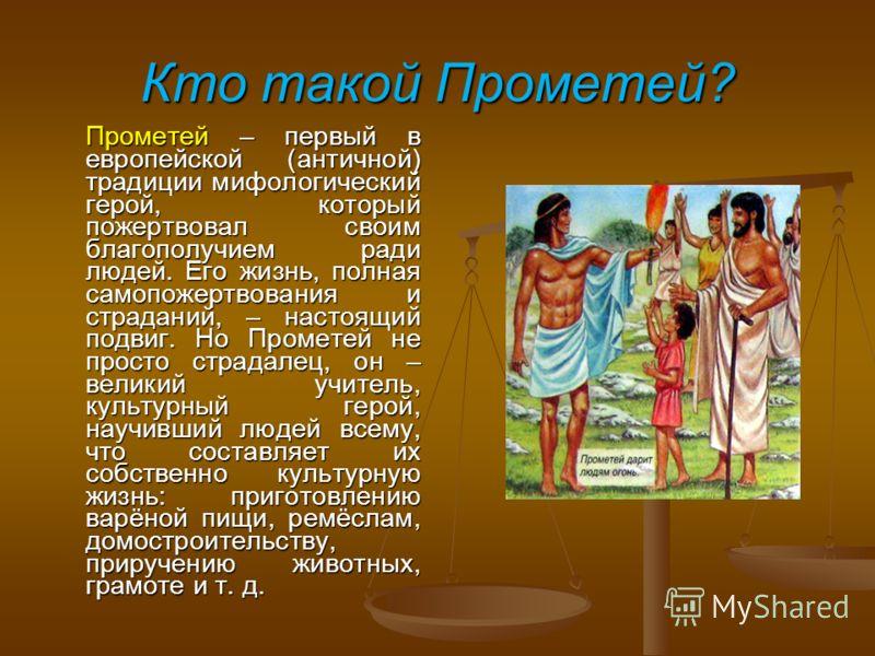 Кто такой Прометей? Прометей – первый в европейской (античной) традиции мифологический герой, который пожертвовал своим благополучием ради людей. Его жизнь, полная самопожертвования и страданий, – настоящий подвиг. Но Прометей не просто страдалец, он