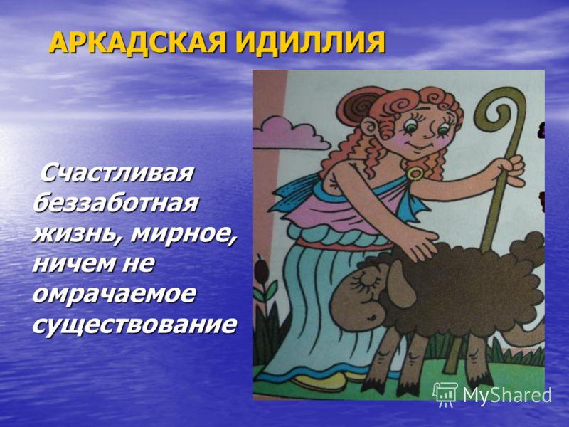 Счастливая беззаботная жизнь, мирное, ничем не омрачаемое существование Счастливая беззаботная жизнь, мирное, ничем не омрачаемое существование АРКАДСКАЯ ИДИЛЛИЯ