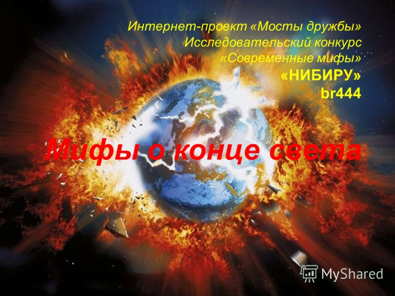 Интернет-проект «Мосты дружбы» Исследовательский конкурс «Современные мифы» «НИБИРУ» br444 Мифы о конце света