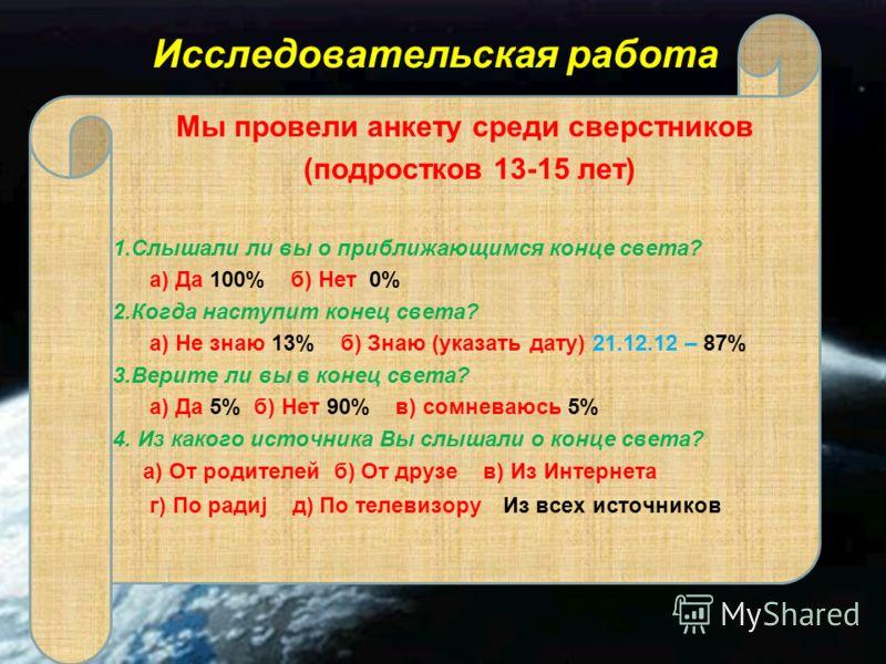 Исследовательская работа Мы провели анкету среди сверстников (подростков 13-15 лет) 1.Слышали ли вы о приближающимся конце света? а) Да 100% б) Нет 0% 2.Когда наступит конец света? а) Не знаю 13% б) Знаю (указать дату) 21.12.12 – 87% 3.Верите ли вы в