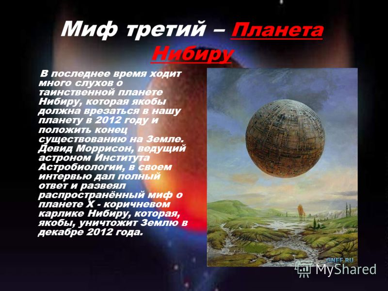 Миф третий – Планета Нибиру В последнее время ходит много слухов о таинственной планете Нибиру, которая якобы должна врезаться в нашу планету в 2012 году и положить конец существованию на Земле. Девид Моррисон, ведущий астроном Института Астробиологи