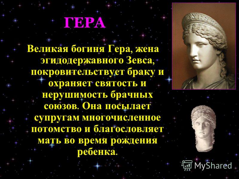 ГЕРА Великая богиня Гера, жена эгидодержавного Зевса, покровительствует браку и охраняет святость и нерушимость брачных союзов. Она посылает супругам многочисленное потомство и благословляет мать во время рождения ребенка.