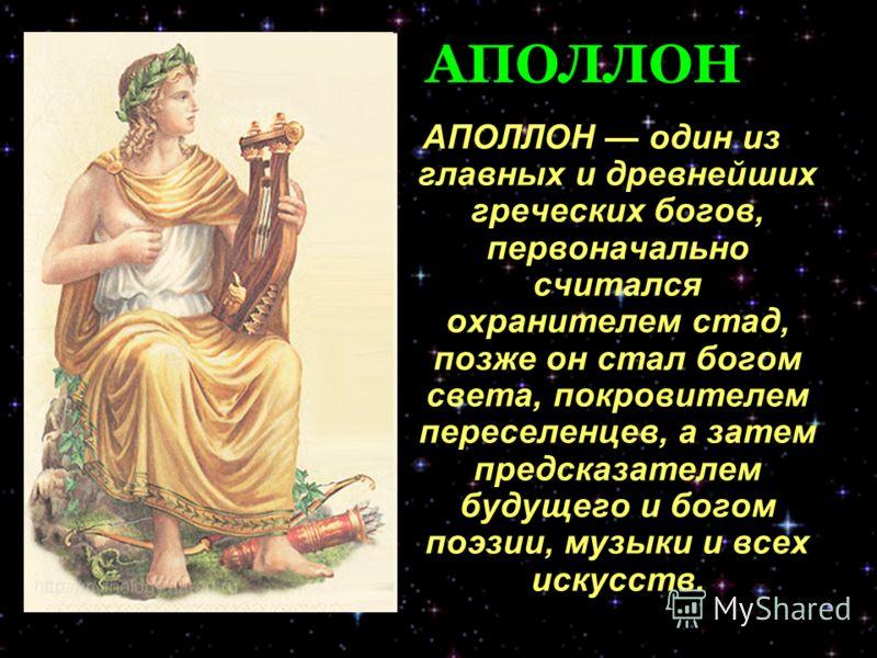 АПОЛЛОН АПОЛЛОН один из главных и древнейших греческих богов, первоначально считался охранителем стад, позже он стал богом света, покровителем переселенцев, а затем предсказателем будущего и богом поэзии, музыки и всех искусств.