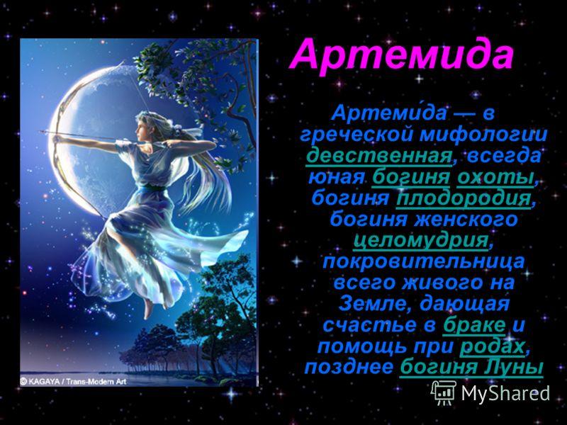 Артеми́да в греческой мифологии девственная, всегда юная богиня охоты, богиня плодородия, богиня женского целомудрия, покровительница всего живого на Земле, дающая счастье в браке и помощь при родах, позднее богиня Луны девственнаябогиняохотыплодород