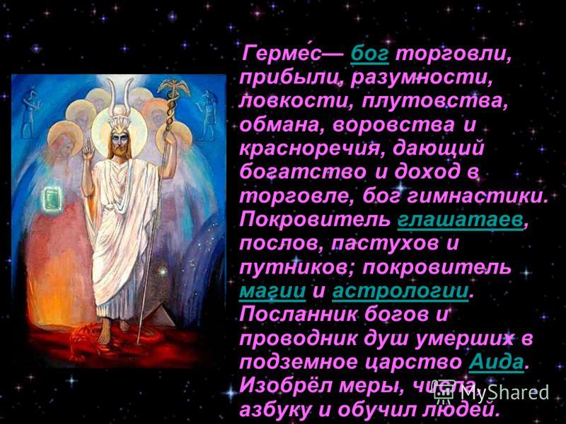 Герме́с бог торговли, прибыли, разумности, ловкости, плутовства, обмана, воровства и красноречия, дающий богатство и доход в торговле, бог гимнастики. Покровитель глашатаев, послов, пастухов и путников; покровитель магии и астрологии. Посланник богов