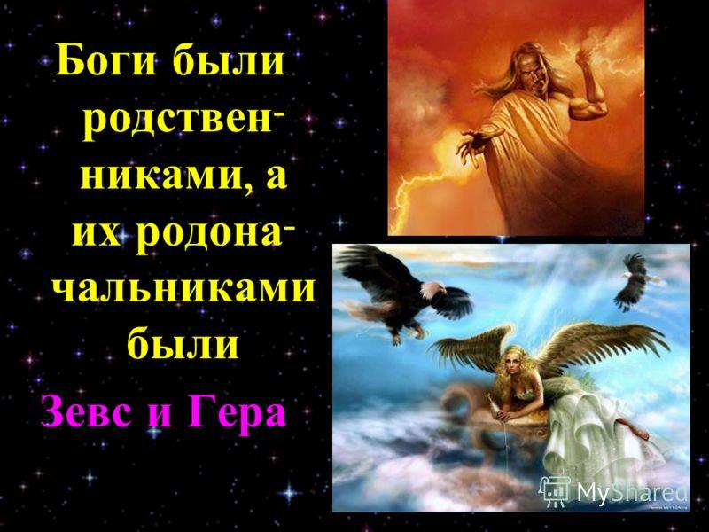 Боги были родствен - никами, а их родона - чальниками были Зевс и Гера.