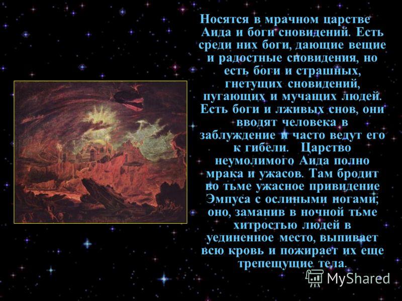 Носятся в мрачном царстве Аида и боги сновидений. Есть среди них боги, дающие вещие и радостные сновидения, но есть боги и страшных, гнетущих сновидений, пугающих и мучащих людей. Есть боги и лживых снов, они вводят человека в заблуждение и часто вед