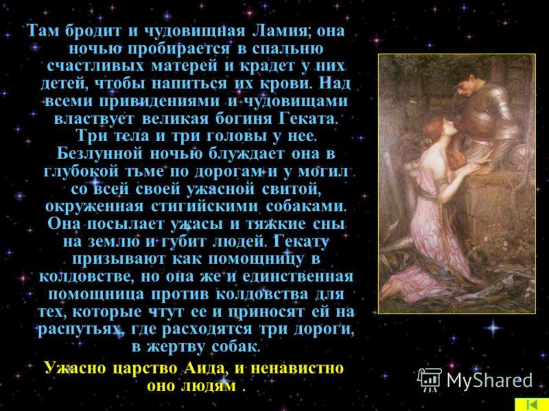 Там бродит и чудовищная Ламия ; она ночью пробирается в спальню счастливых матерей и крадет у них детей, чтобы напиться их крови. Над всеми привидениями и чудовищами властвует великая богиня Геката. Три тела и три головы у нее. Безлунной ночью блужда