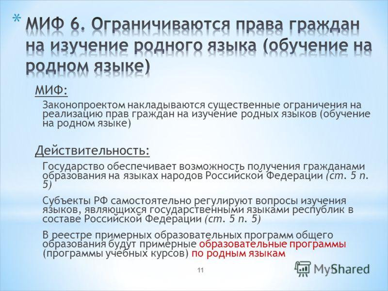 11 МИФ: Законопроектом накладываются существенные ограничения на реализацию прав граждан на изучение родных языков (обучение на родном языке) Действительность: Государство обеспечивает возможность получения гражданами образования на языках народов Ро