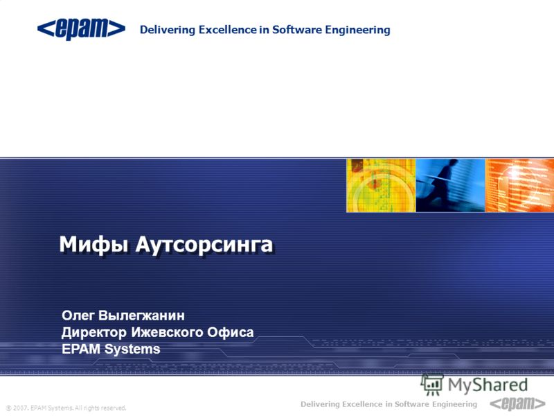® 2007. EPAM Systems. All rights reserved. Delivering Excellence in Software Engineering EPAM POWER POINT TITLE Sub Topic Мифы Аутсорсинга Олег Вылегжанин Директор Ижевского Офиса EPAM Systems