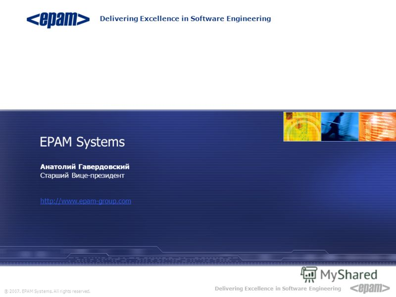 ® 2007. EPAM Systems. All rights reserved. Delivering Excellence in Software Engineering Анатолий Гавердовский Старший Вице-президент http://www.epam-group.com EPAM Systems Delivering Excellence in Software Engineering