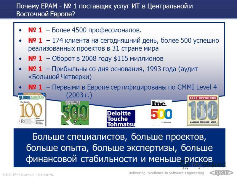 ® 2007. EPAM Systems. All rights reserved. Delivering Excellence in Software Engineering Почему EPAM - 1 поставщик услуг ИТ в Центральной и Восточной Европе? 1 – Более 4500 профессионалов. 1 – 174 клиента на сегодняшний день, более 500 успешно реализ
