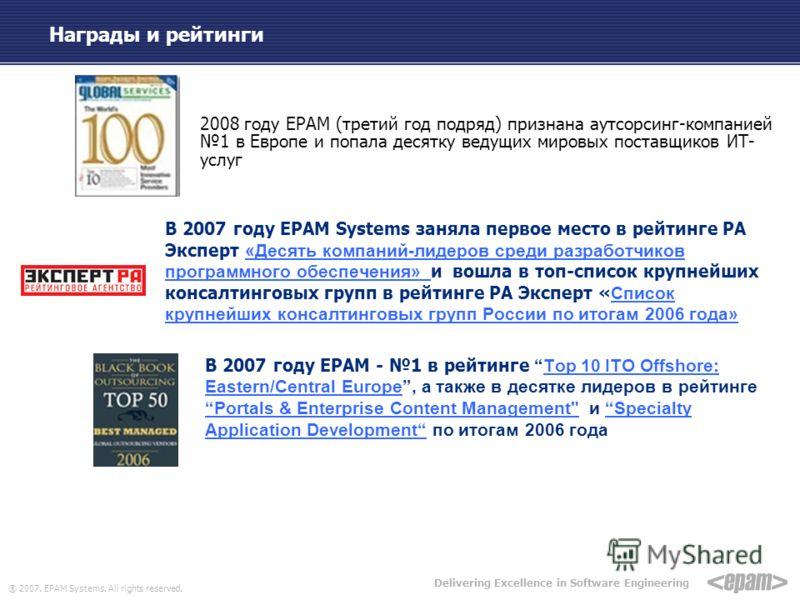 ® 2007. EPAM Systems. All rights reserved. Delivering Excellence in Software Engineering Награды и рейтинги 2008 году EPAM (третий год подряд) признана аутсорсинг-компанией 1 в Европе и попала десятку ведущих мировых поставщиков ИТ- услуг В 2007 году