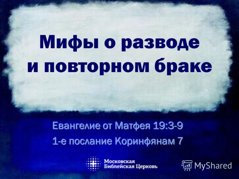 Мифы о разводе и повторном браке Евангелие от Матфея 19:3-9 1-е послание Коринфянам 7