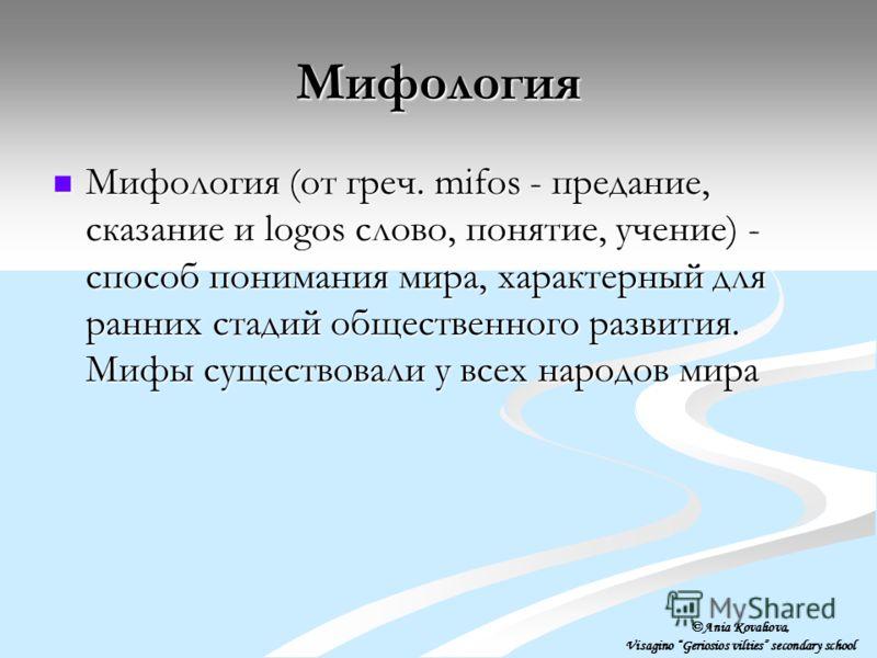 Мифология Мифология (от греч. mifos - предание, сказание и logos слово, понятие, учение) - способ понимания мира, характерный для ранних стадий общественного развития. Мифы существовали у всех народов мира Мифология (от греч. mifos - предание, сказан