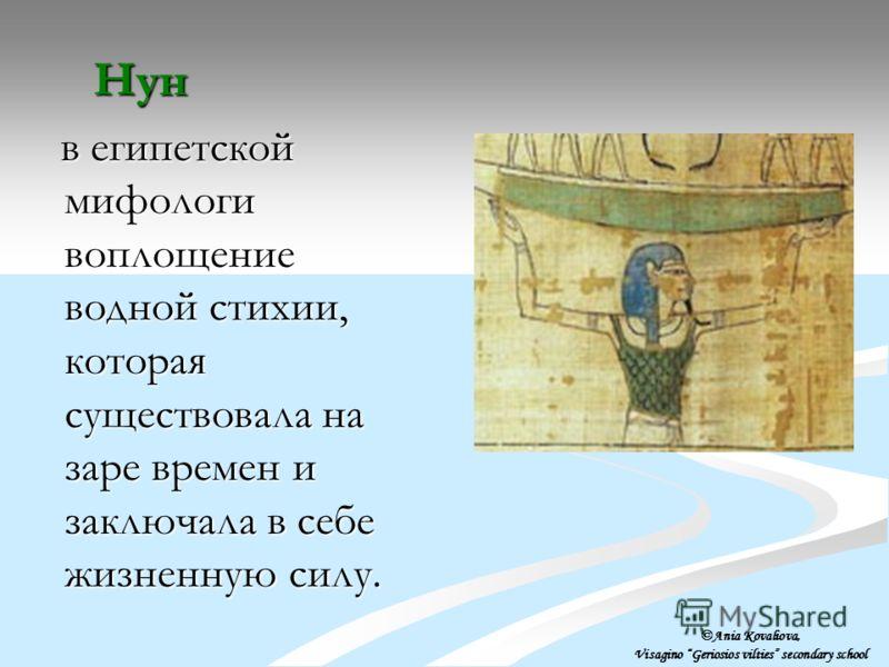 Нун Нун в египетской мифологи воплощение водной стихии, которая существовала на заре времен и заключала в себе жизненную силу. в египетской мифологи воплощение водной стихии, которая существовала на заре времен и заключала в себе жизненную силу. ©Ani